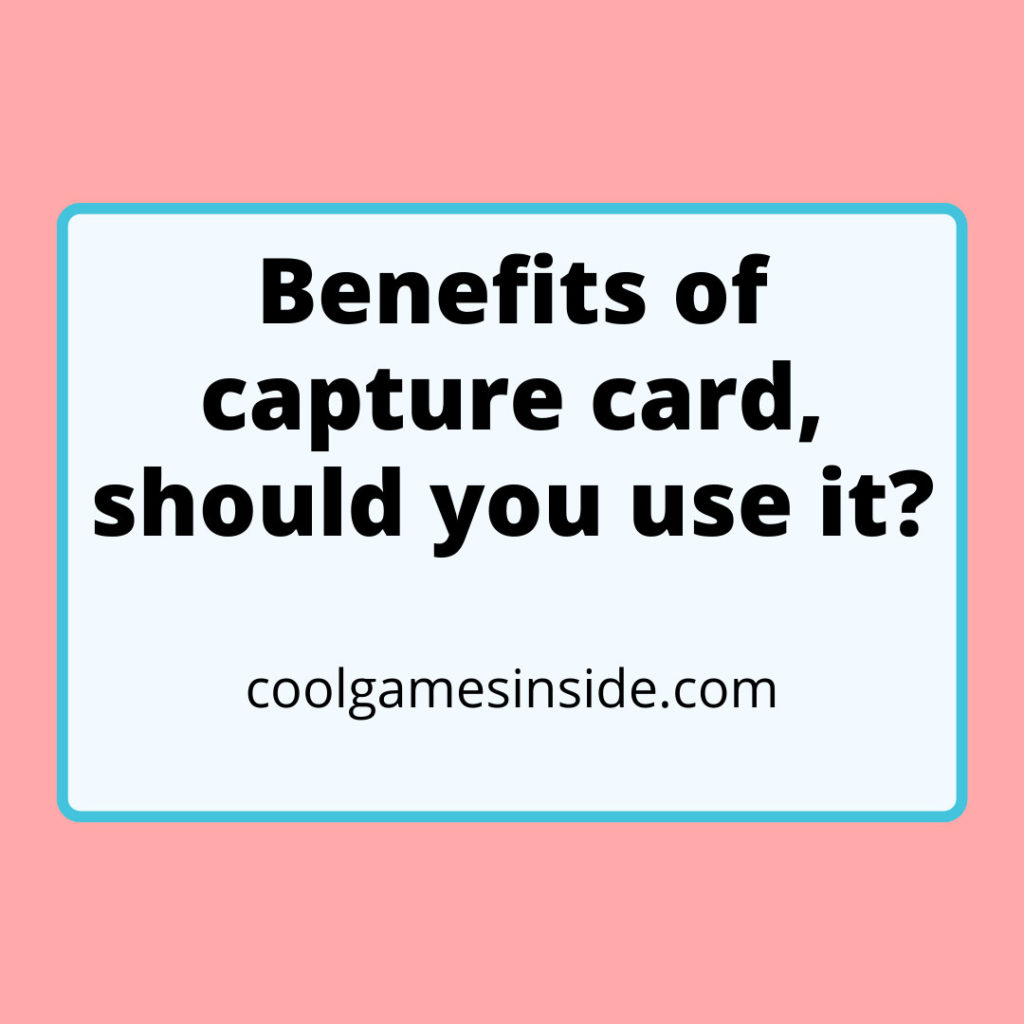 Benefits of capture card